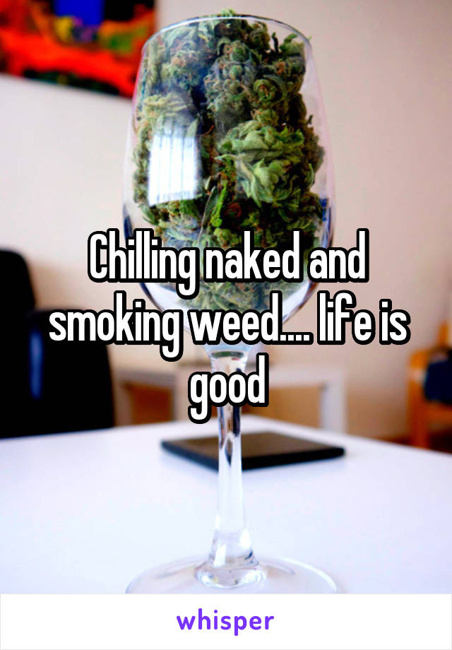 Chilling naked and smoking weed.... life is good