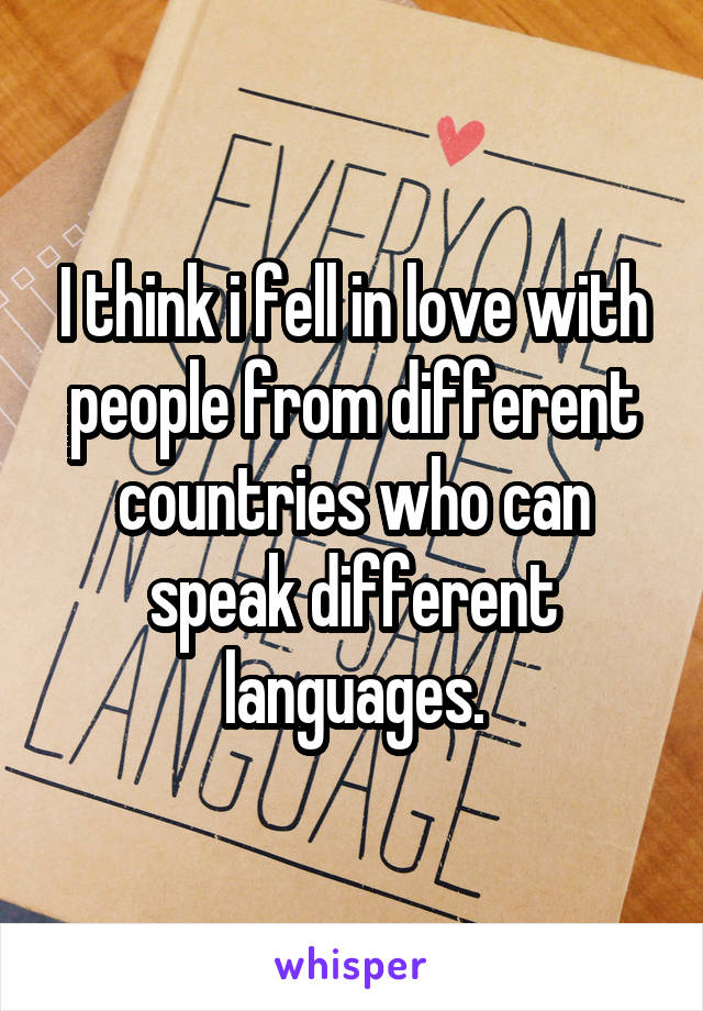 I think i fell in love with people from different countries who can speak different languages.