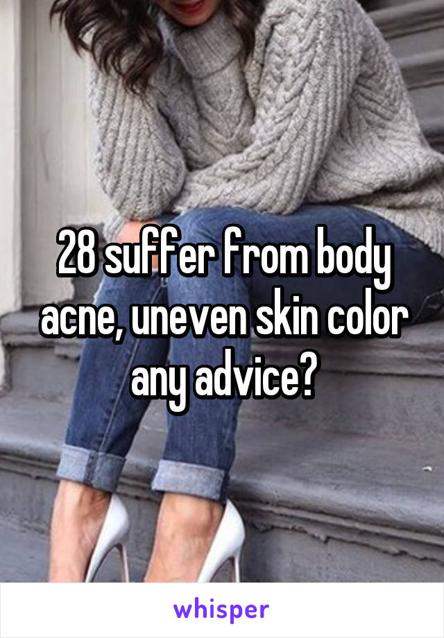 28 suffer from body acne, uneven skin color any advice?