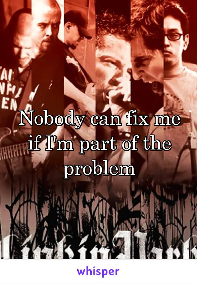 Nobody can fix me if I'm part of the problem