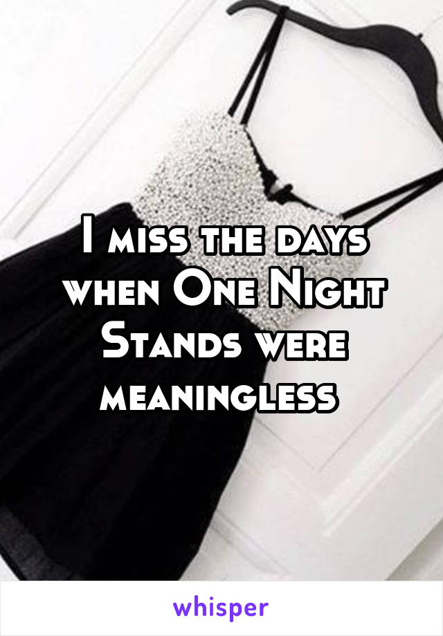 I miss the days when One Night Stands were meaningless