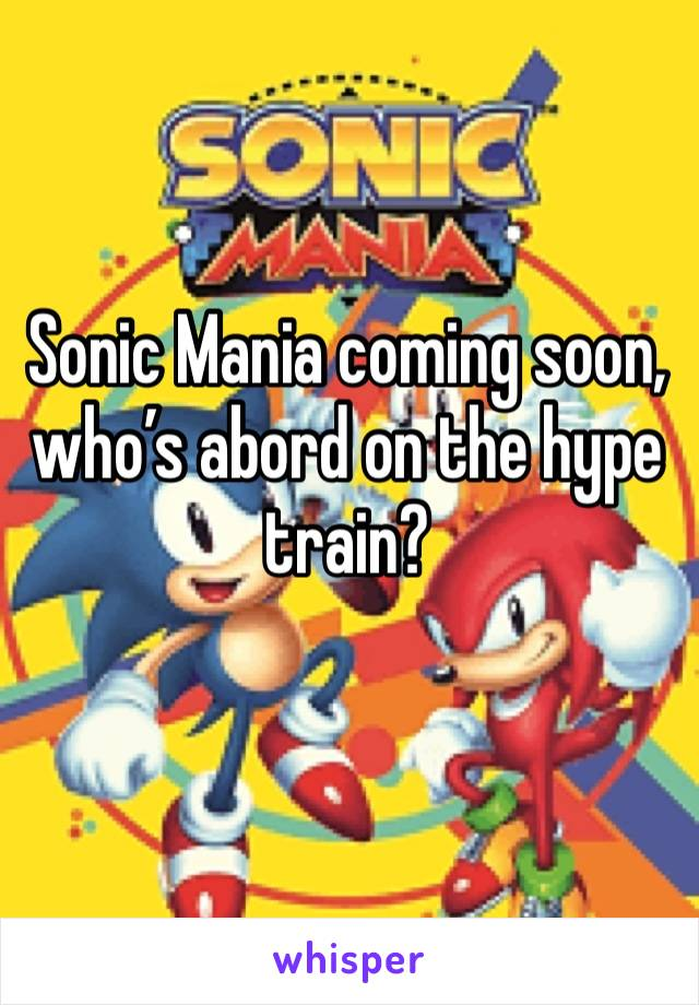Sonic Mania coming soon, who's abord on the hype train?