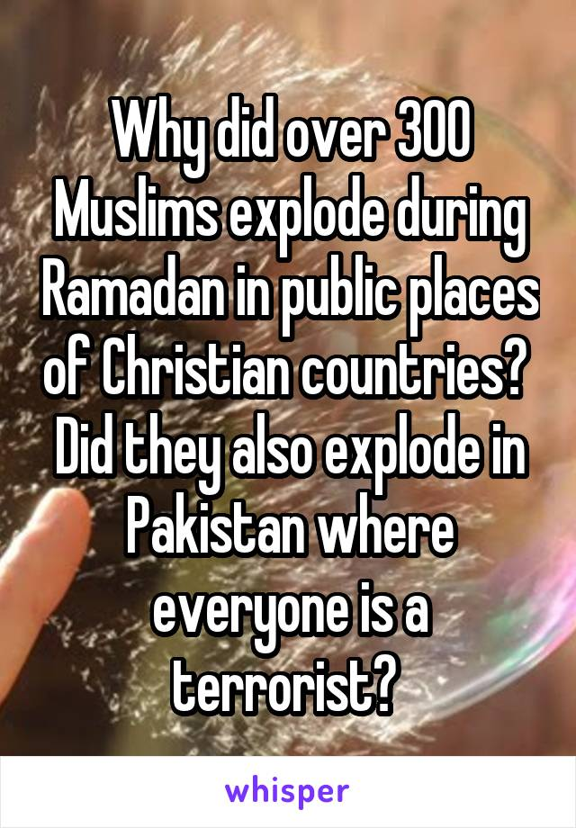 Why did over 300 Muslims explode during Ramadan in public places of Christian countries?  Did they also explode in Pakistan where everyone is a terrorist?