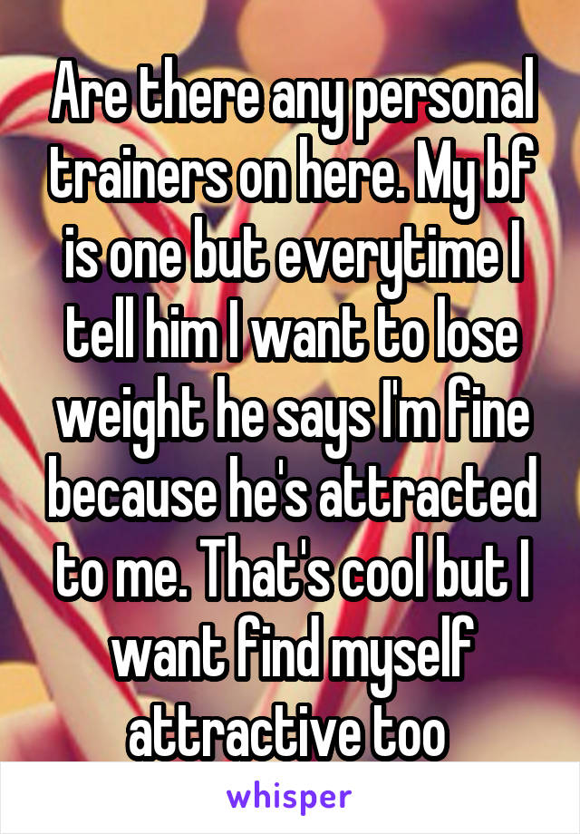 Are there any personal trainers on here. My bf is one but everytime I tell him I want to lose weight he says I'm fine because he's attracted to me. That's cool but I want find myself attractive too