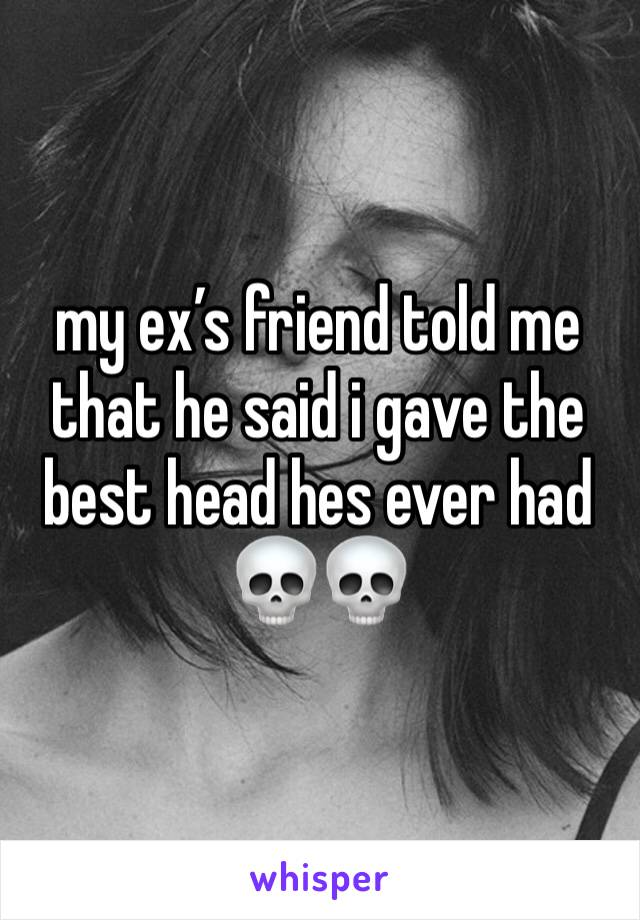 my ex's friend told me that he said i gave the best head hes ever had 💀💀