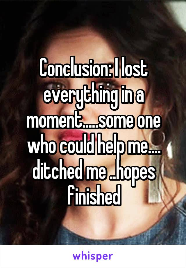 Conclusion: I lost everything in a moment.....some one who could help me.... ditched me ..hopes finished