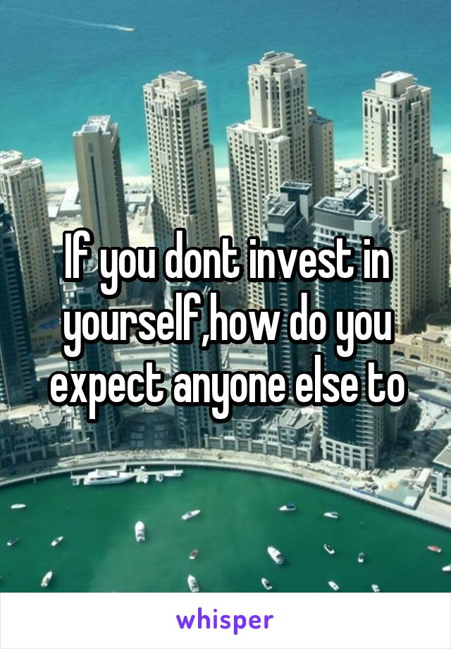 If you dont invest in yourself,how do you expect anyone else to