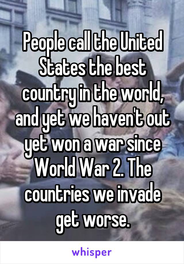 People call the United States the best country in the world, and yet we haven't out yet won a war since World War 2. The countries we invade get worse.