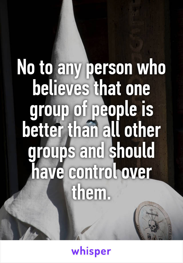 No to any person who believes that one group of people is better than all other groups and should have control over them.