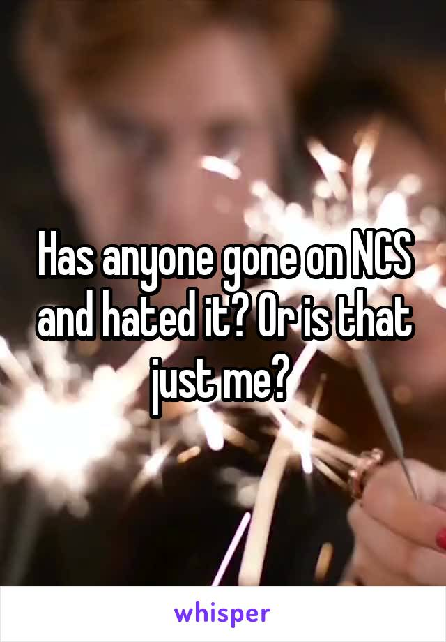 Has anyone gone on NCS and hated it? Or is that just me?