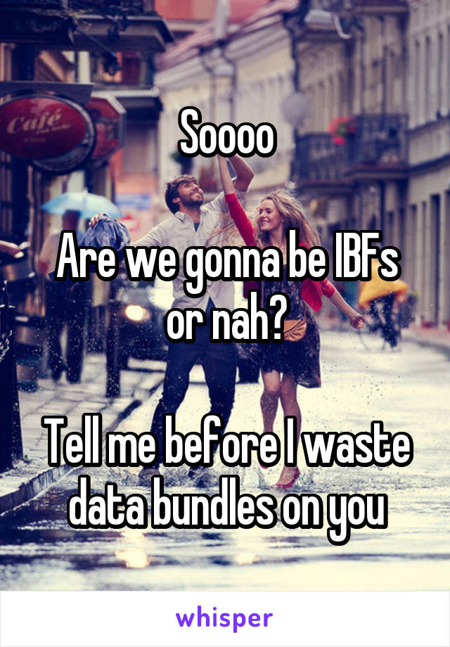 Soooo  Are we gonna be IBFs or nah?  Tell me before I waste data bundles on you
