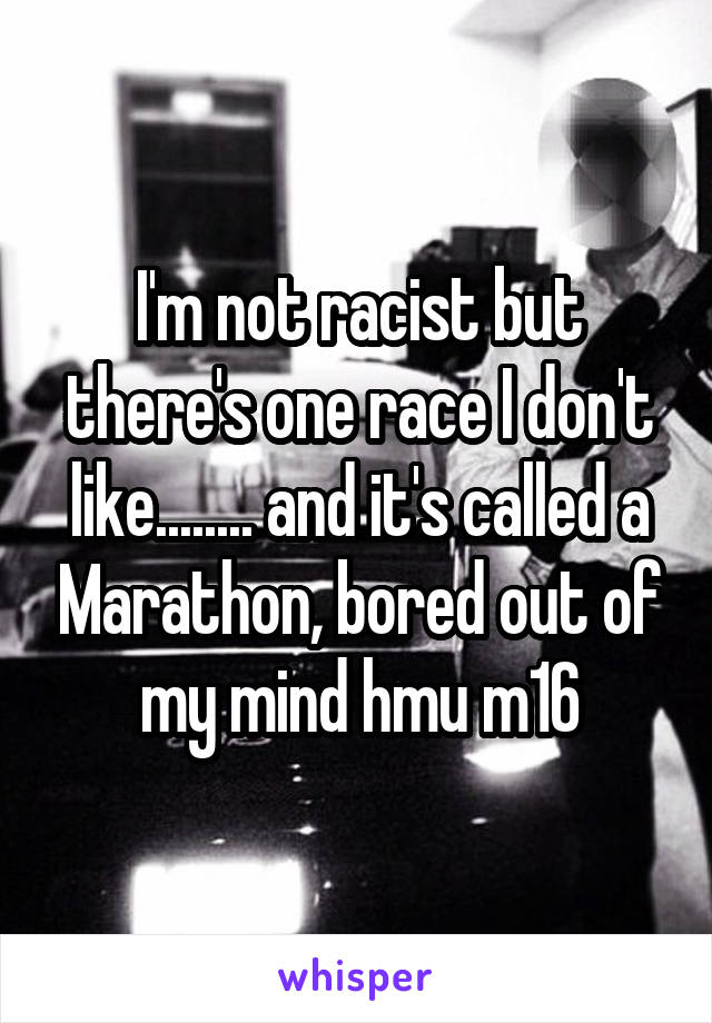 I'm not racist but there's one race I don't like........ and it's called a Marathon, bored out of my mind hmu m16