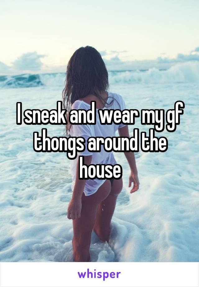 I sneak and wear my gf thongs around the house