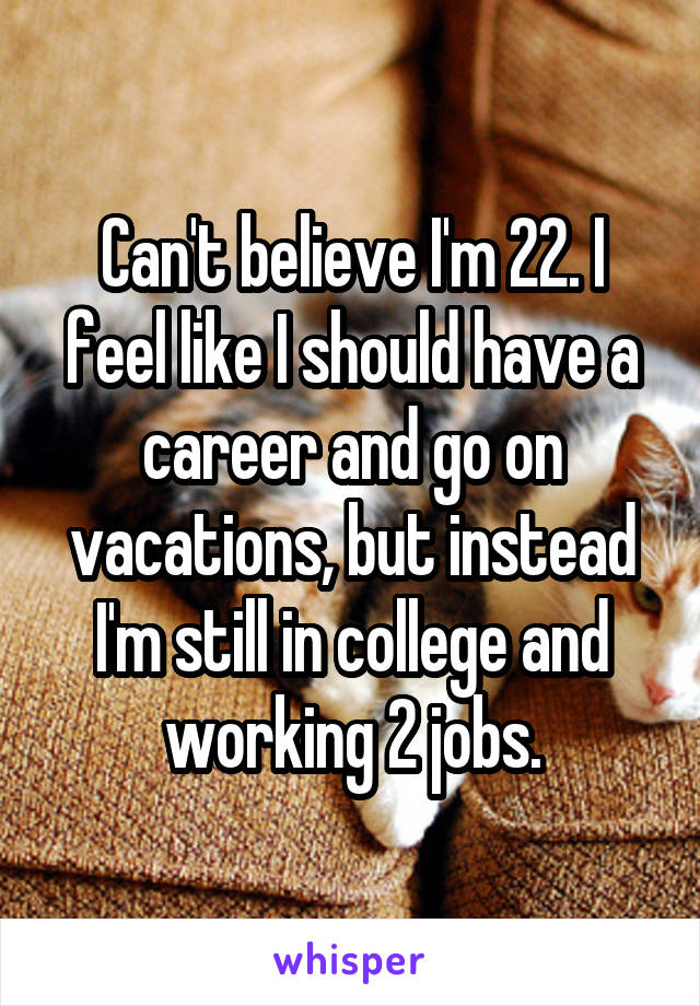 Can't believe I'm 22. I feel like I should have a career and go on vacations, but instead I'm still in college and working 2 jobs.
