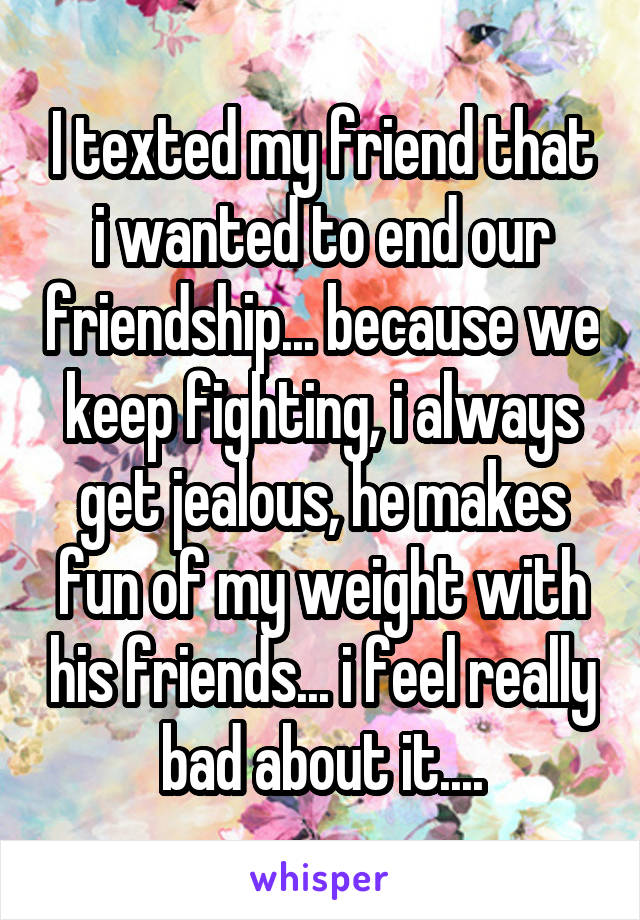 I texted my friend that i wanted to end our friendship... because we keep fighting, i always get jealous, he makes fun of my weight with his friends... i feel really bad about it....