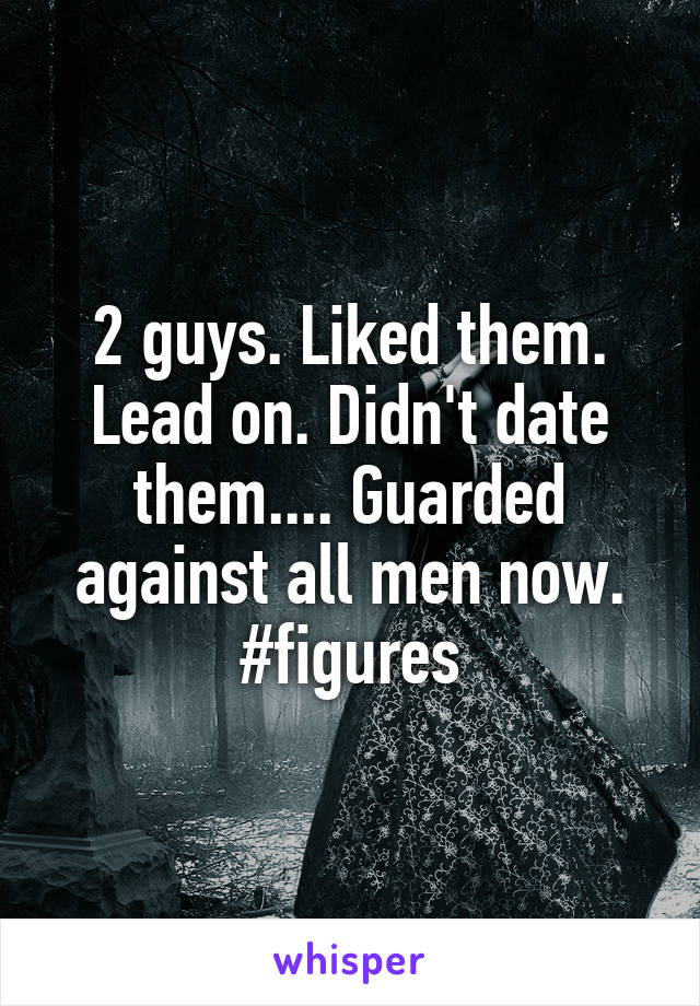 2 guys. Liked them. Lead on. Didn't date them.... Guarded against all men now. #figures
