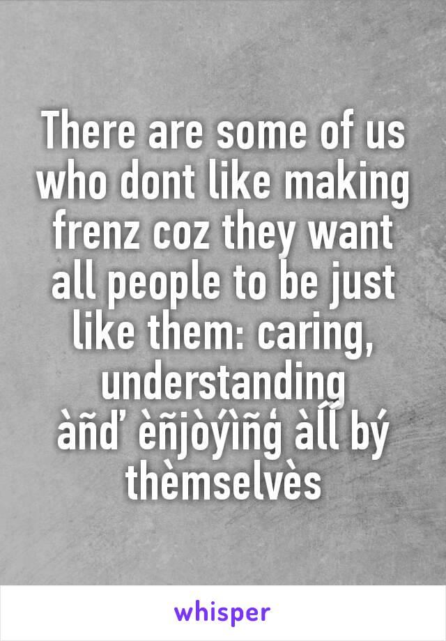 There are some of us who dont like making frenz coz they want all people to be just like them: caring, understanding          àñď èñjòýìñģ àĺĺ bý thèmselvès