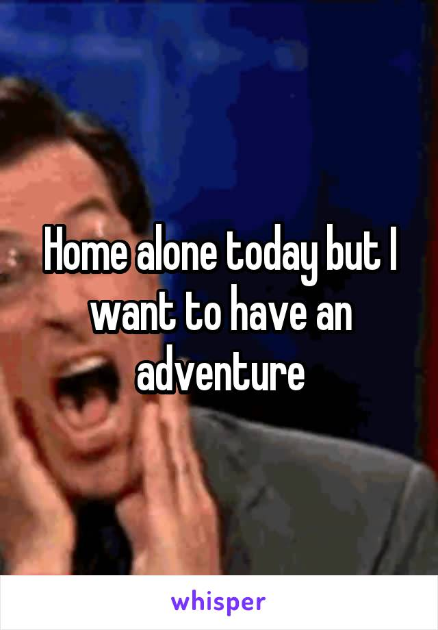 Home alone today but I want to have an adventure