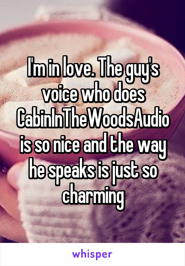 I'm in love. The guy's voice who does CabinInTheWoodsAudio is so nice and the way he speaks is just so charming