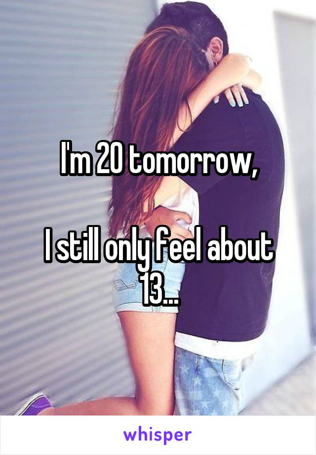 I'm 20 tomorrow,  I still only feel about 13...