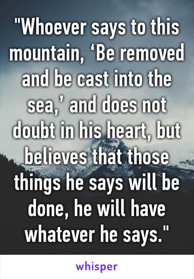 """Whoever says to this mountain, 'Be removed and be cast into the sea,' and does not doubt in his heart, but believes that those things he says will be done, he will have whatever he says."""