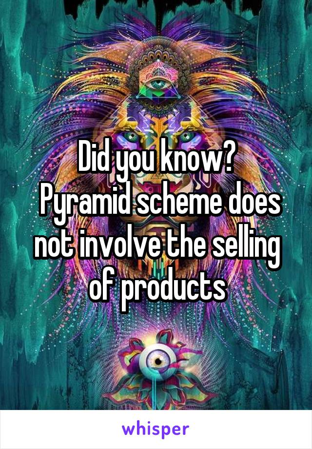 Did you know?  Pyramid scheme does not involve the selling of products