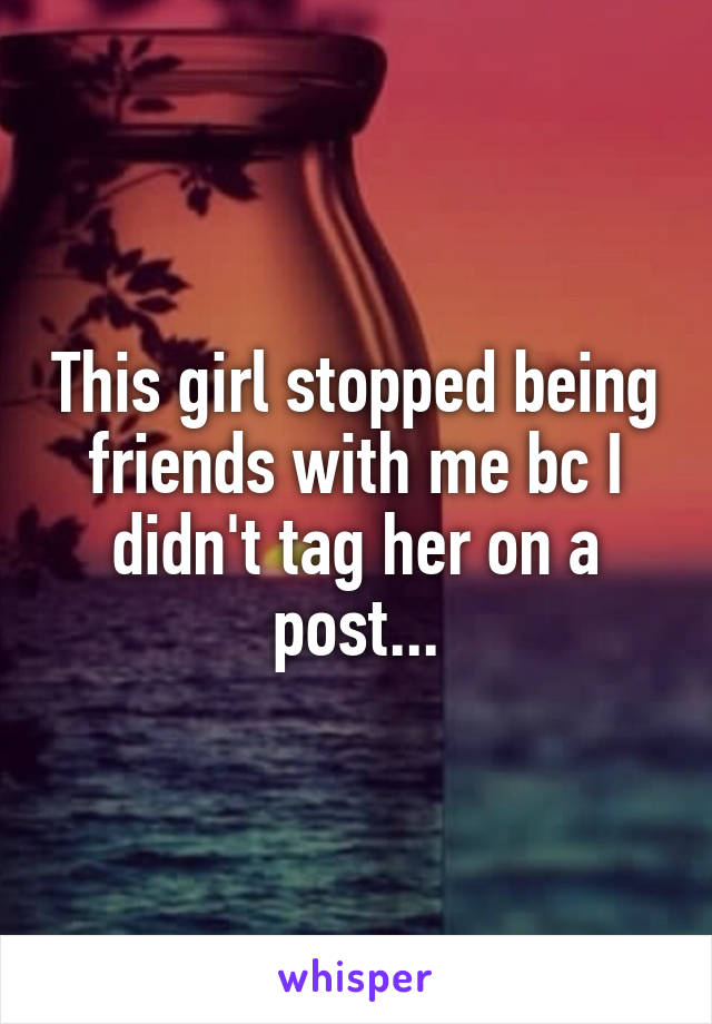 This girl stopped being friends with me bc I didn't tag her on a post...