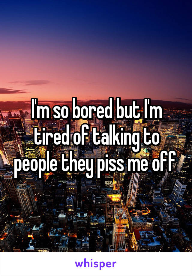 I'm so bored but I'm tired of talking to people they piss me off