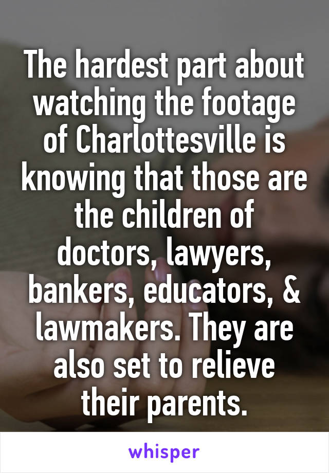 The hardest part about watching the footage of Charlottesville is knowing that those are the children of doctors, lawyers, bankers, educators, & lawmakers. They are also set to relieve their parents.