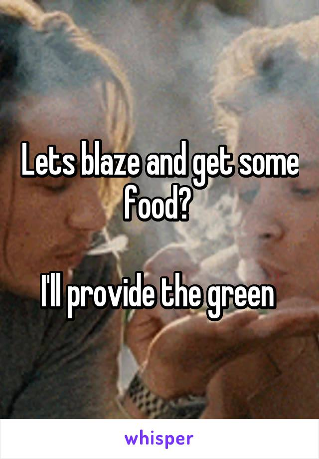 Lets blaze and get some food?   I'll provide the green