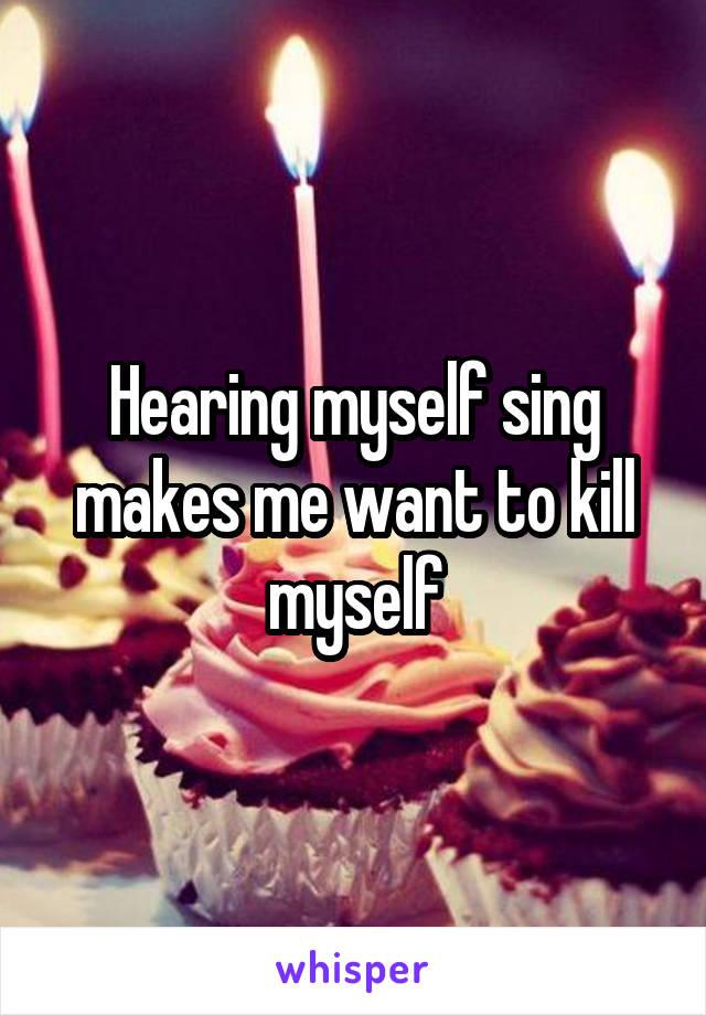Hearing myself sing makes me want to kill myself