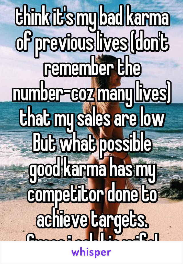 think it's my bad karma of previous lives (don't remember the number-coz many lives) that my sales are low But what possible good karma has my competitor done to achieve targets. Guess.i ask his wife!