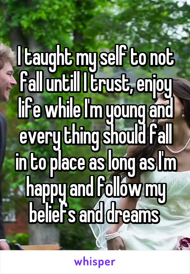 I taught my self to not fall untill I trust, enjoy life while I'm young and every thing should fall in to place as long as I'm happy and follow my beliefs and dreams