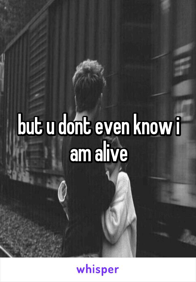 but u dont even know i am alive