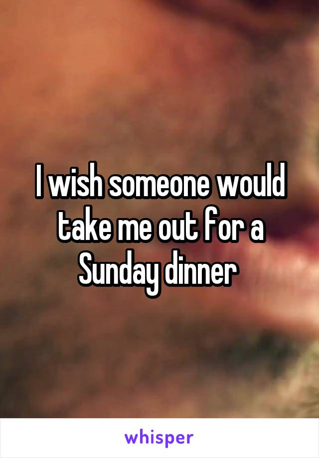 I wish someone would take me out for a Sunday dinner