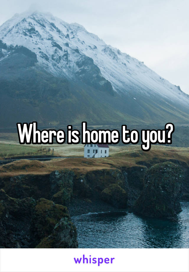 Where is home to you?