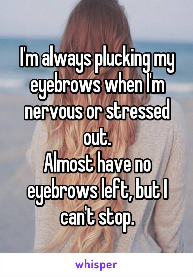I'm always plucking my eyebrows when I'm nervous or stressed out. Almost have no eyebrows left, but I can't stop.