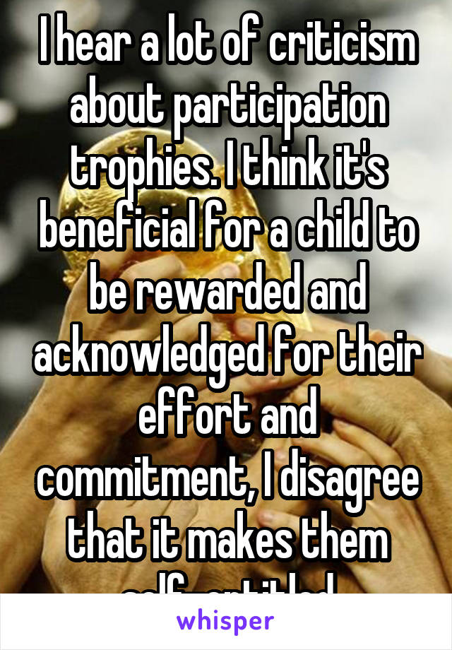 I hear a lot of criticism about participation trophies. I think it's beneficial for a child to be rewarded and acknowledged for their effort and commitment, I disagree that it makes them self-entitled