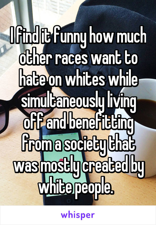 I find it funny how much other races want to hate on whites while simultaneously living off and benefitting from a society that was mostly created by white people.