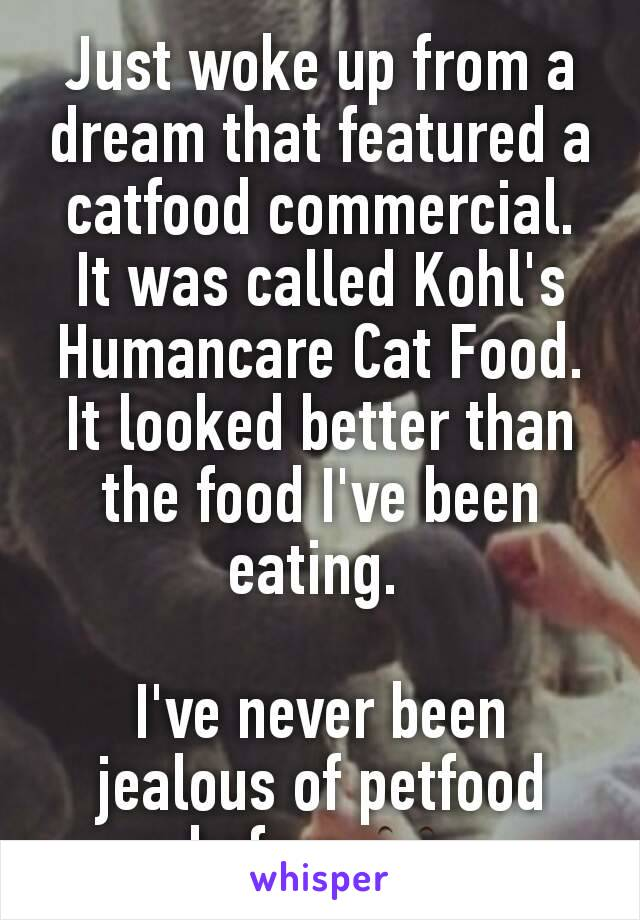 Just woke up from a dream that featured a catfood commercial.  It was called Kohl's Humancare Cat Food.  It looked better than the food I've been eating.   I've never been jealous of petfood before 👀