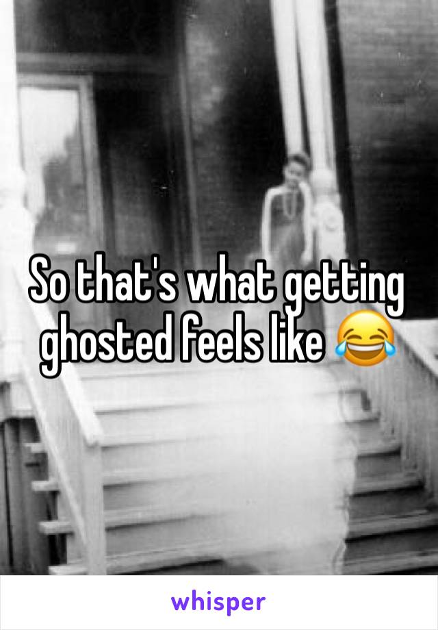 So that's what getting ghosted feels like 😂