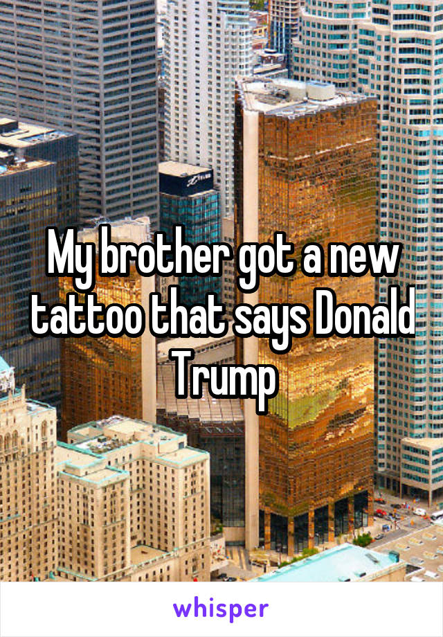 My brother got a new tattoo that says Donald Trump