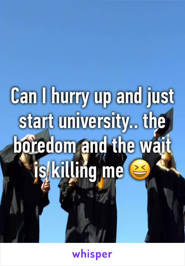 Can I hurry up and just start university.. the boredom and the wait is killing me 😆