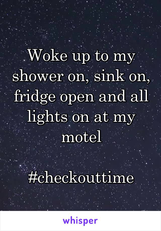 Woke up to my shower on, sink on, fridge open and all lights on at my motel  #checkouttime