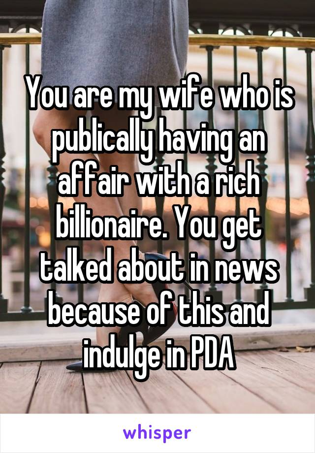 You are my wife who is publically having an affair with a rich billionaire. You get talked about in news because of this and indulge in PDA