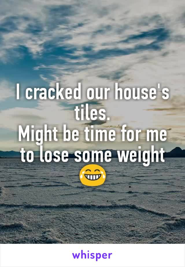 I cracked our house's tiles. Might be time for me to lose some weight 😂