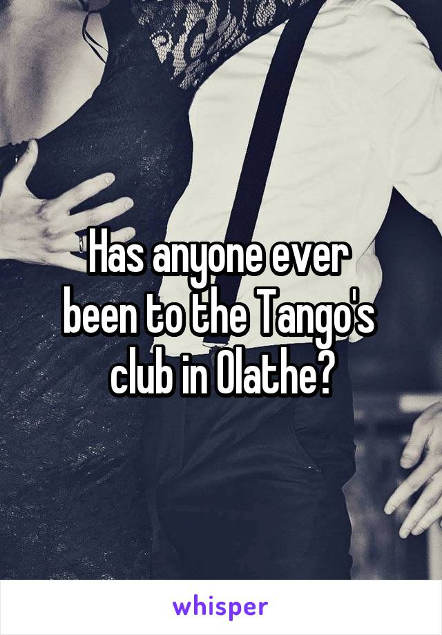Has anyone ever  been to the Tango's  club in Olathe?