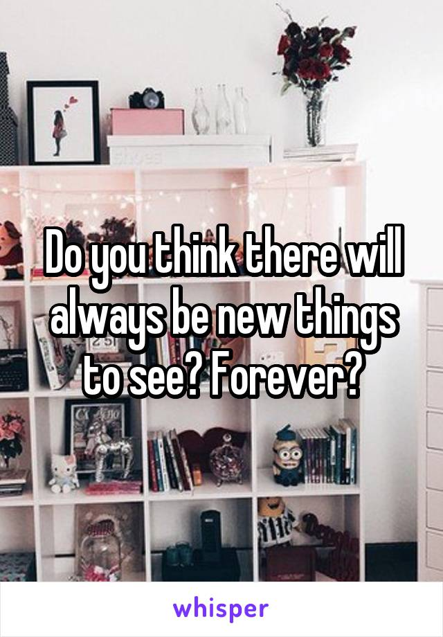 Do you think there will always be new things to see? Forever?