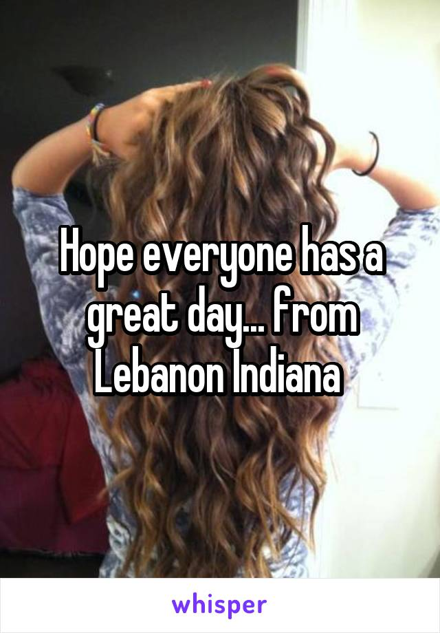 Hope everyone has a great day... from Lebanon Indiana