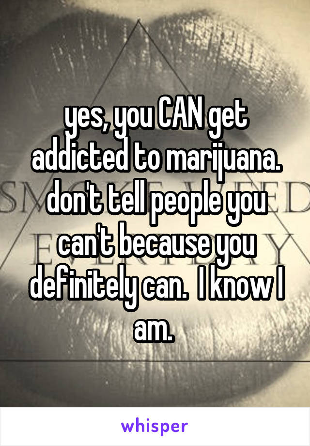 yes, you CAN get addicted to marijuana. don't tell people you can't because you definitely can.  I know I am.